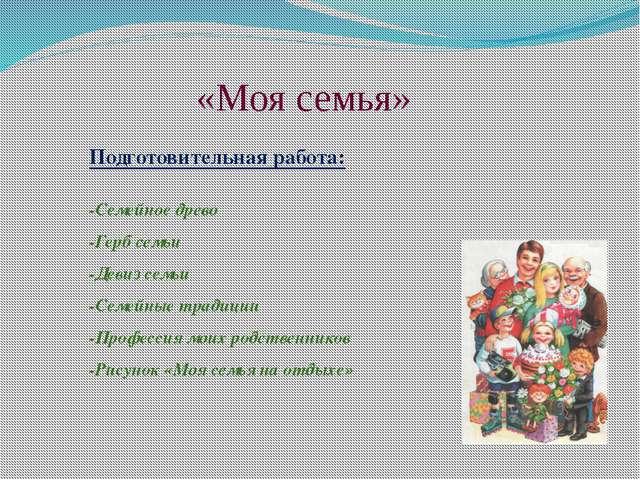 «Моя семья» Подготовительная работа: -Семейное древо -Герб семьи -Девиз семьи...
