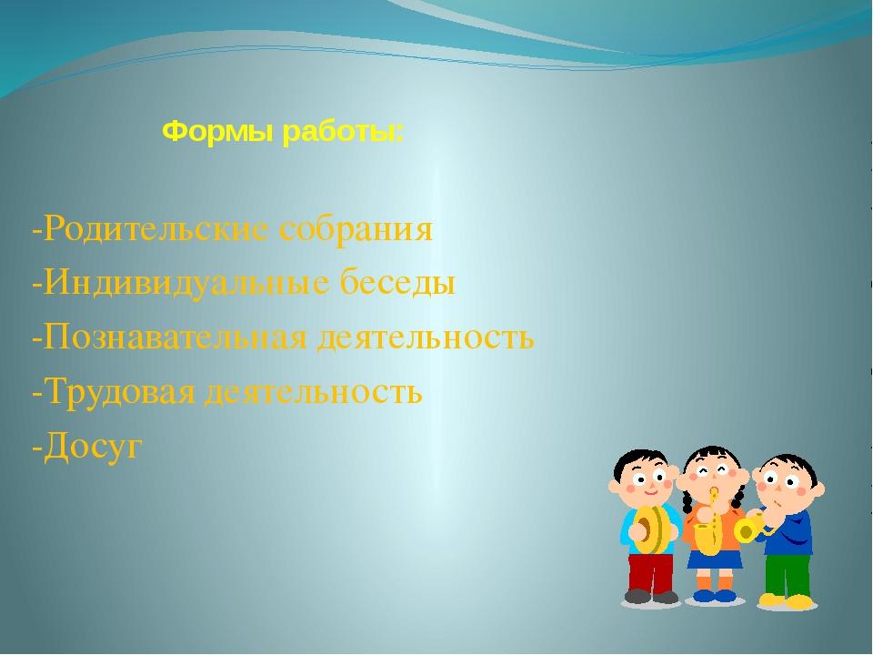 Формы работы: -Родительские собрания -Индивидуальные беседы -Познавательная д...