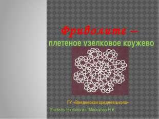 Фриволите – плетеное узелковое кружево ГУ «Введенская средняя школа» Учитель
