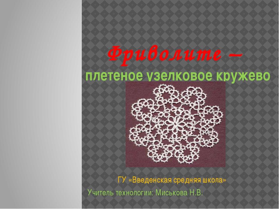 Фриволите – плетеное узелковое кружево ГУ «Введенская средняя школа» Учитель...