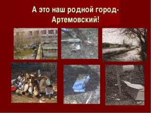 А это наш родной город- Артемовский!