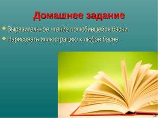 Домашнее задание Выразительное чтение полюбившейся басни. Нарисовать иллюстра