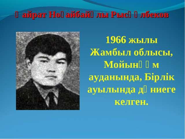 Қайрат Ноғайбайұлы Рысқұлбеков 1966 жылы Жамбыл облысы, Мойынқұм ауданында, Б...