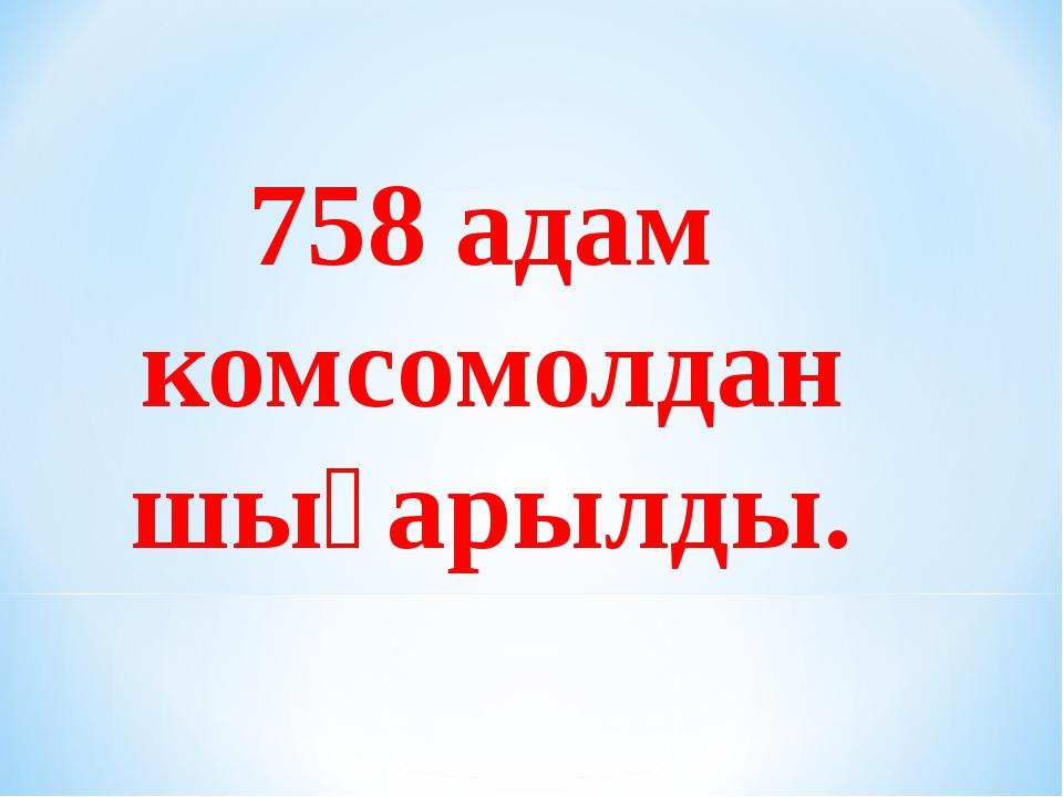 758 адам комсомолдан шығарылды.
