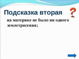 Подсказка вторая на материке не было ни одного землетрясения;