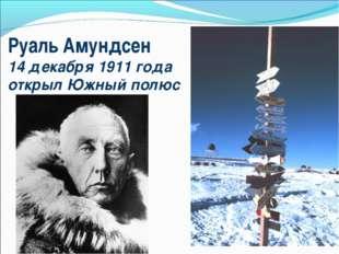 Руаль Амундсен 14 декабря 1911 года открыл Южный полюс