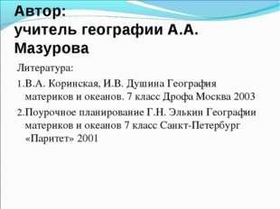 Автор: учитель географии А.А. Мазурова Литература: В.А. Коринская, И.В. Душин