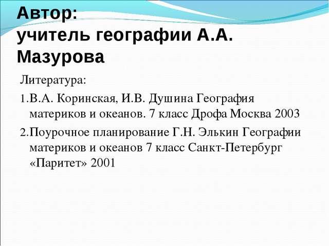Автор: учитель географии А.А. Мазурова Литература: В.А. Коринская, И.В. Душин...