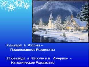7 января в России – Православное Рождество 25 декабря в Европе и в Америке –