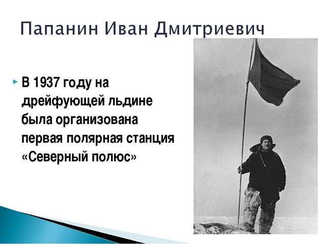 В 1937 году на дрейфующей льдине была организована первая полярная станция «С...