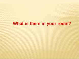 What is there in your room?