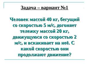 Задача – вариант №1 Человек массой 40 кг, бегущий со скоростью 5 м/с, догоняе