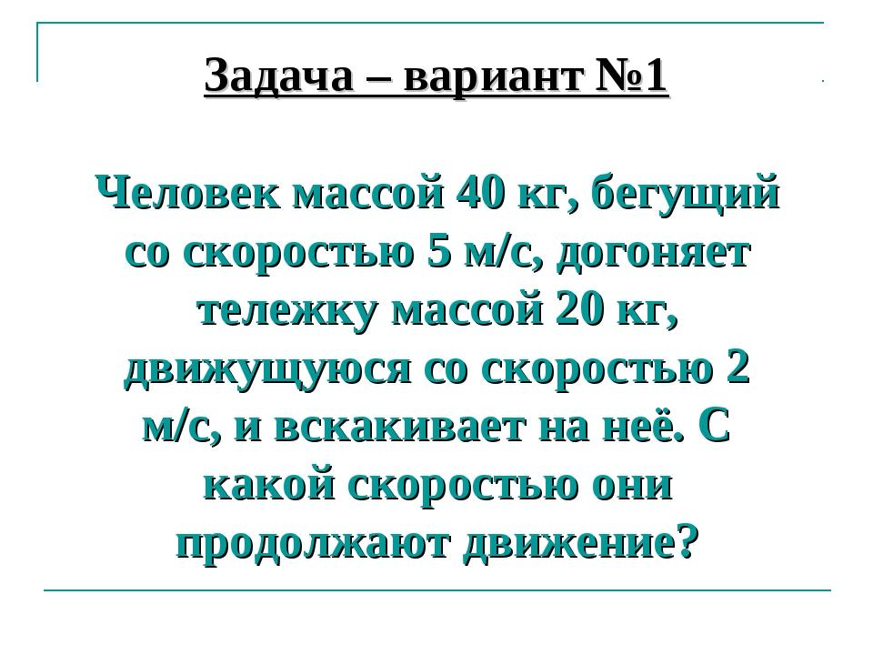 Задача – вариант №1 Человек массой 40 кг, бегущий со скоростью 5 м/с, догоняе...