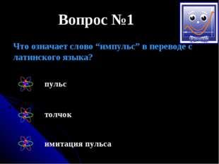 """Вопрос №1 Что означает слово """"импульс"""" в переводе с латинского языка? пульс т"""