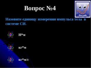 Вопрос №4 Назовите единицу измерения импульса тела в системе СИ. Н*м кг*м кг*