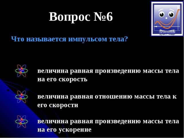 Вопрос №6 Что называется импульсом тела? величина равная произведению массы т...