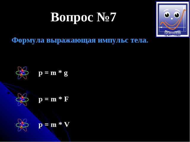 Вопрос №7 Формула выражающая импульс тела. р = m * g p = m * F p = m * V