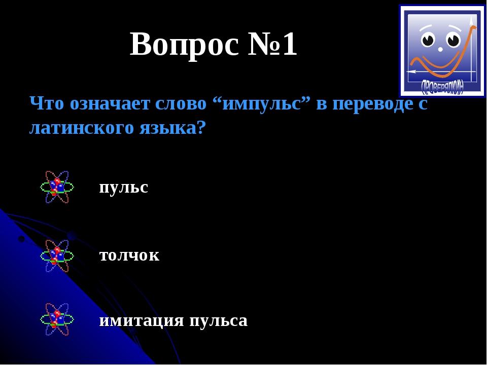 """Вопрос №1 Что означает слово """"импульс"""" в переводе с латинского языка? пульс т..."""