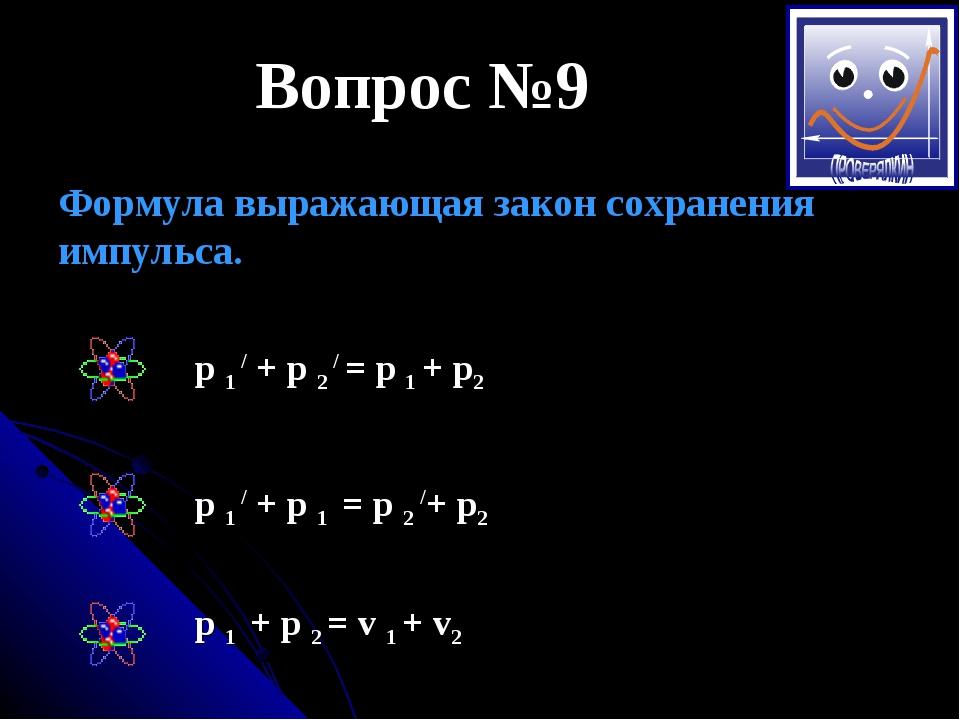 Вопрос №9 Формула выражающая закон сохранения импульса. p 1 / + p 2 / = p 1 +...