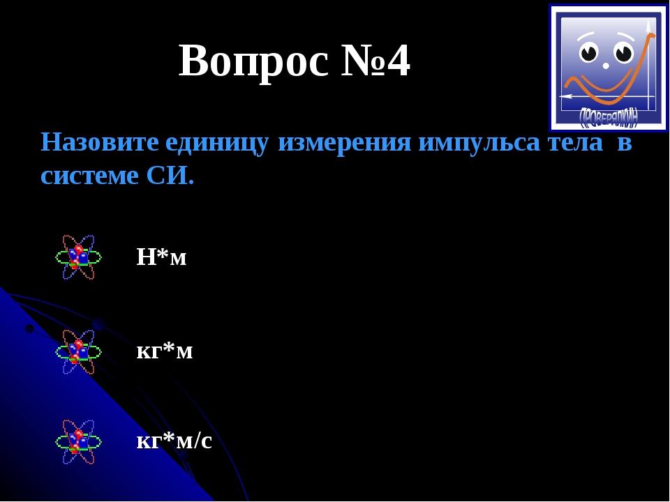 Вопрос №4 Назовите единицу измерения импульса тела в системе СИ. Н*м кг*м кг*...