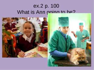 ex.2 p. 100 What is Ann going to be?