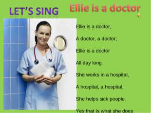 Ellie is a doctor, A doctor, a doctor; Ellie is a doctor All day long. She wo