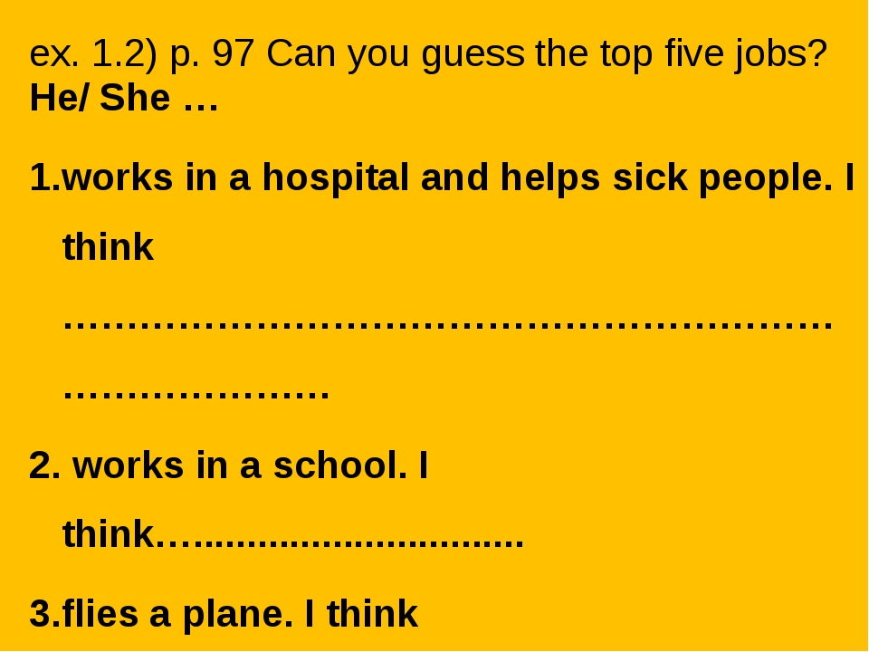 ex. 1.2) p. 97 Can you guess the top five jobs? He/ She … works in a hospital...