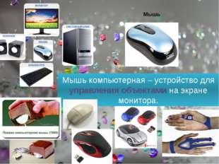 Мышь компьютерная – устройство для управления объектами на экране монитора.