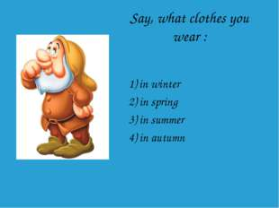 Say, what clothes you wear : 1) in winter 2) in spring 3) in summer 4) in aut