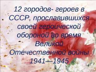 12 городов- героев в СССР, прославившихся своей героической обороной во время