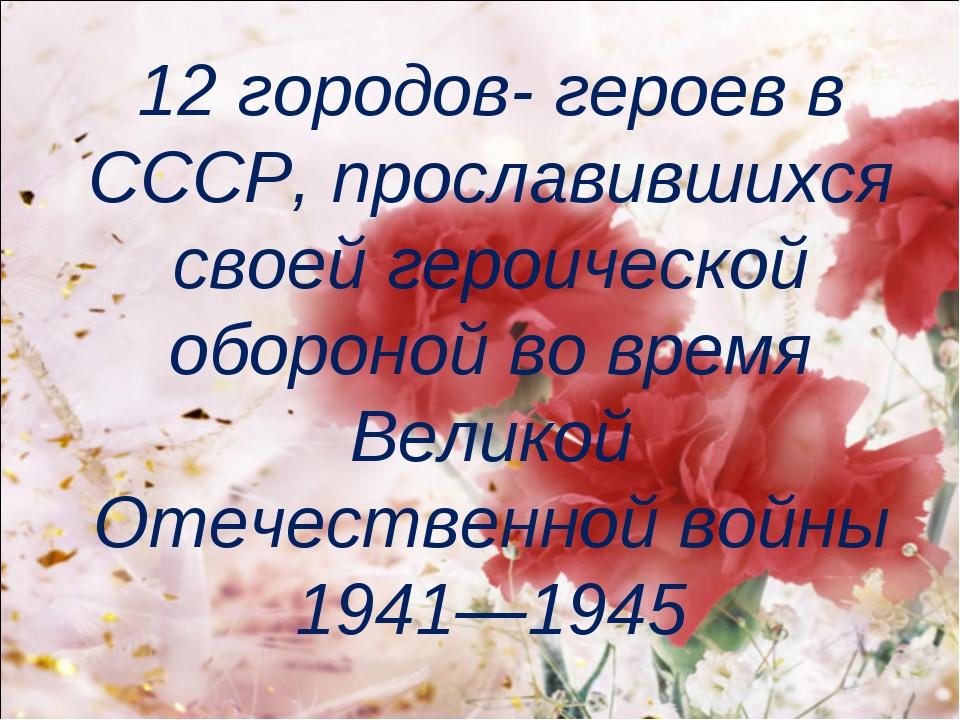 12 городов- героев в СССР, прославившихся своей героической обороной во время...