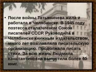 После войны Татьяничева жила и работала в Челябинске. В 1945 году поэтесса с