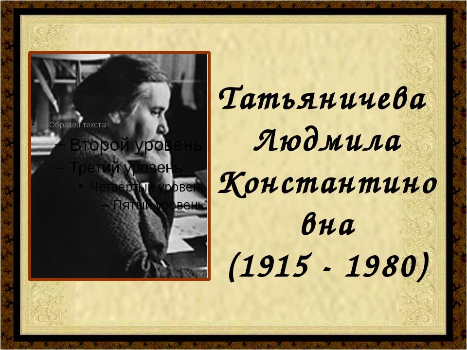 Татьяничева Людмила Константиновна (1915 - 1980)