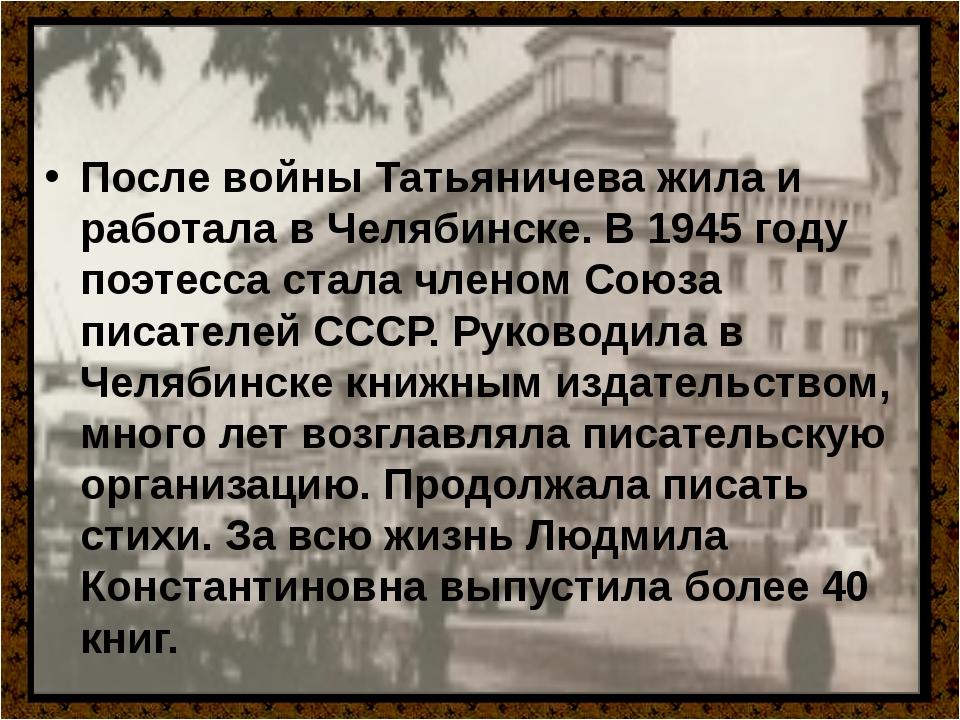 После войны Татьяничева жила и работала в Челябинске. В 1945 году поэтесса с...