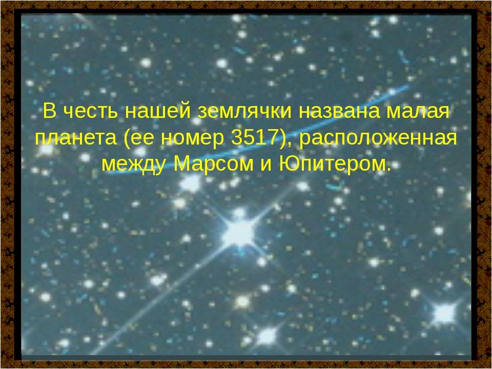 В честь нашей землячки названа малая планета (ее номер 3517), расположенная...