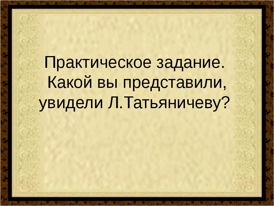 Практическое задание. Какой вы представили, увидели Л.Татьяничеву?