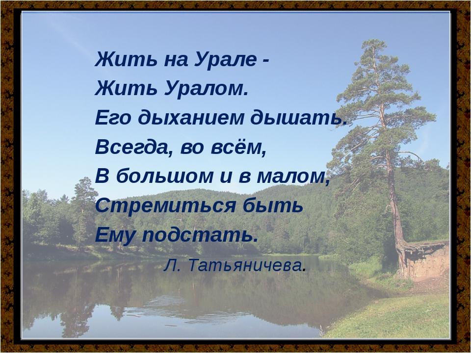 Жить на Урале - Жить Уралом. Его дыханием дышать. Всегда, во всё...