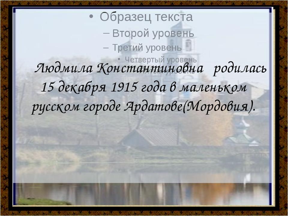 Людмила Константиновна родилась 15 декабря 1915 года в маленьком русском го...
