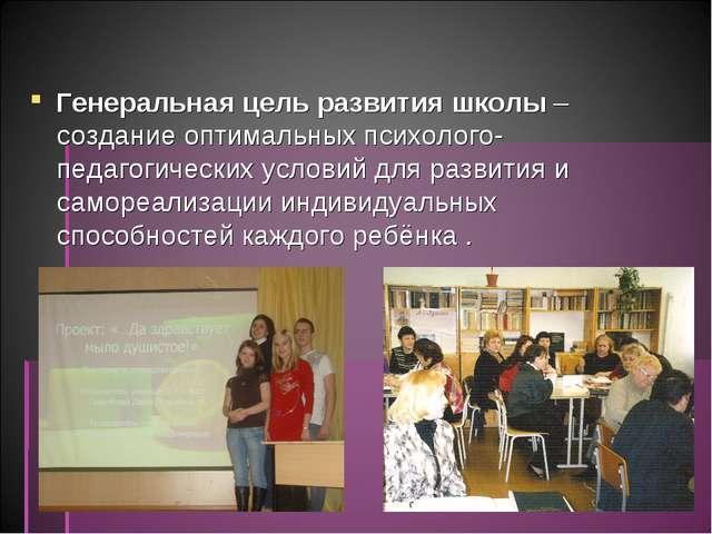 Генеральная цель развития школы – создание оптимальных психолого-педагогиче...