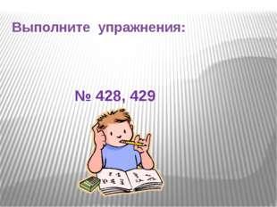Выполните упражнения: № 428, 429