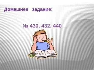 Домашнее задание: № 430, 432, 440