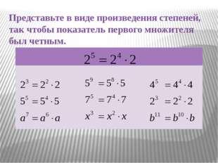 Представьте в виде произведения степеней, так чтобы показатель первого множит
