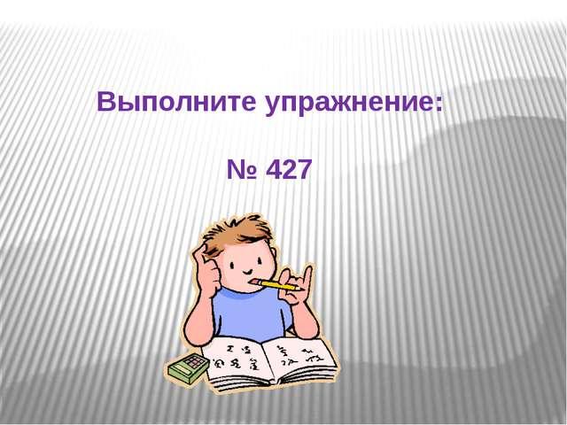 Выполните упражнение: № 427