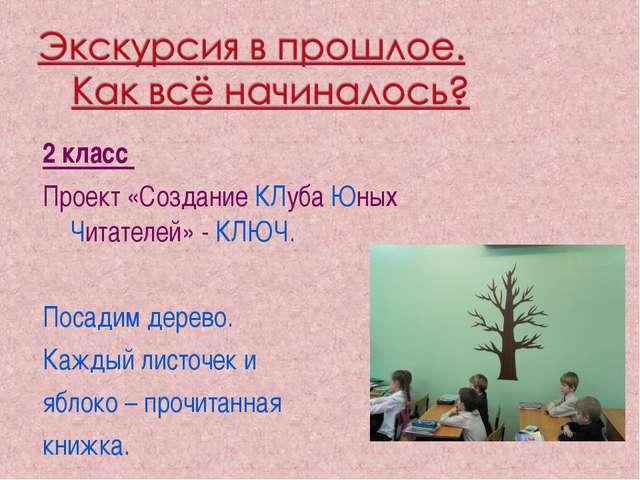 2 класс Проект «Создание КЛуба Юных Читателей» - КЛЮЧ. Посадим дерево. Каждый...