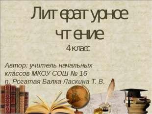 Литературное чтение 4 класс Автор: учитель начальных классов МКОУ СОШ № 16 п.