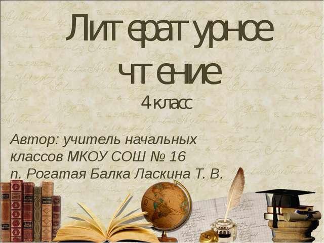 Литературное чтение 4 класс Автор: учитель начальных классов МКОУ СОШ № 16 п....
