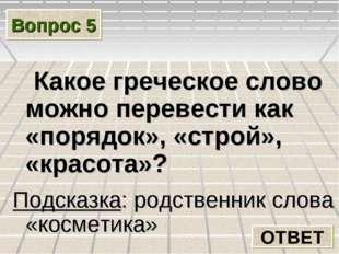 Вопрос 5 Какое греческое слово можно перевести как «порядок», «строй», «красо