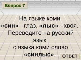 Вопрос 7 ОТВЕТ На языке коми «син» - глаз, «лыс» - хвоя. Переведите на русски