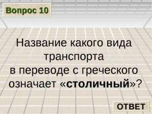 Вопрос 10 ОТВЕТ Название какого вида транспорта в переводе с греческого означ