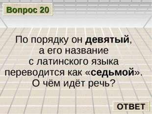 Вопрос 20 ОТВЕТ По порядку он девятый, а его название с латинского языка пере